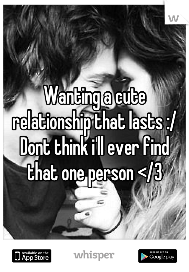 Wanting a cute relationship that lasts :/ Dont think i'll ever find that one person </3