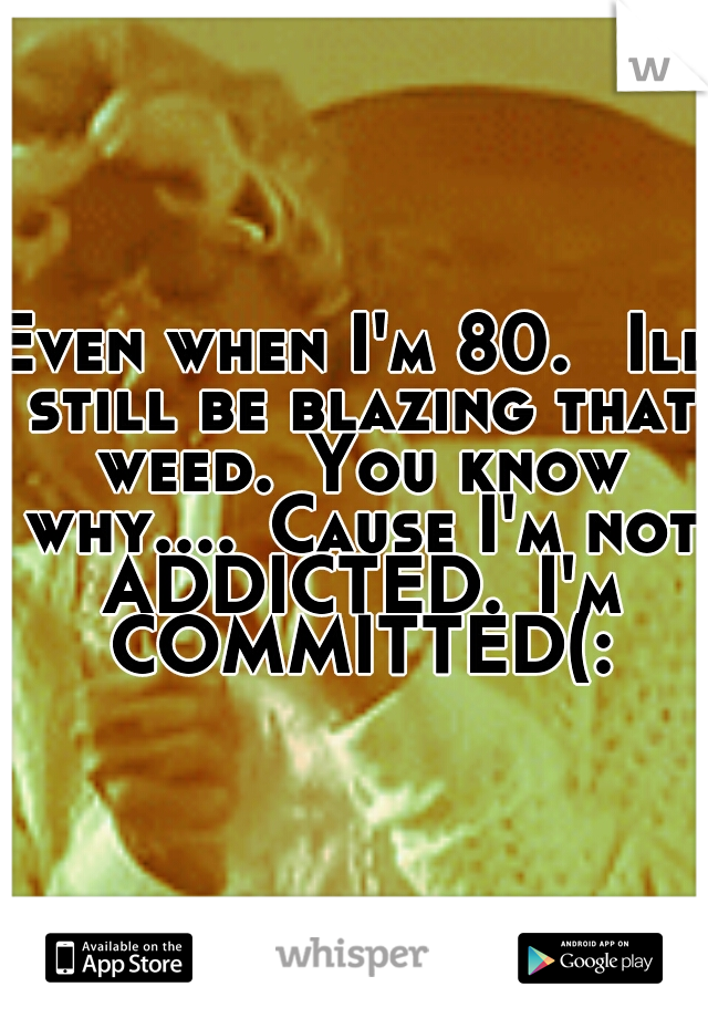 Even when I'm 80.  Ill still be blazing that weed. You know why.... Cause I'm not ADDICTED. I'm COMMITTED(: