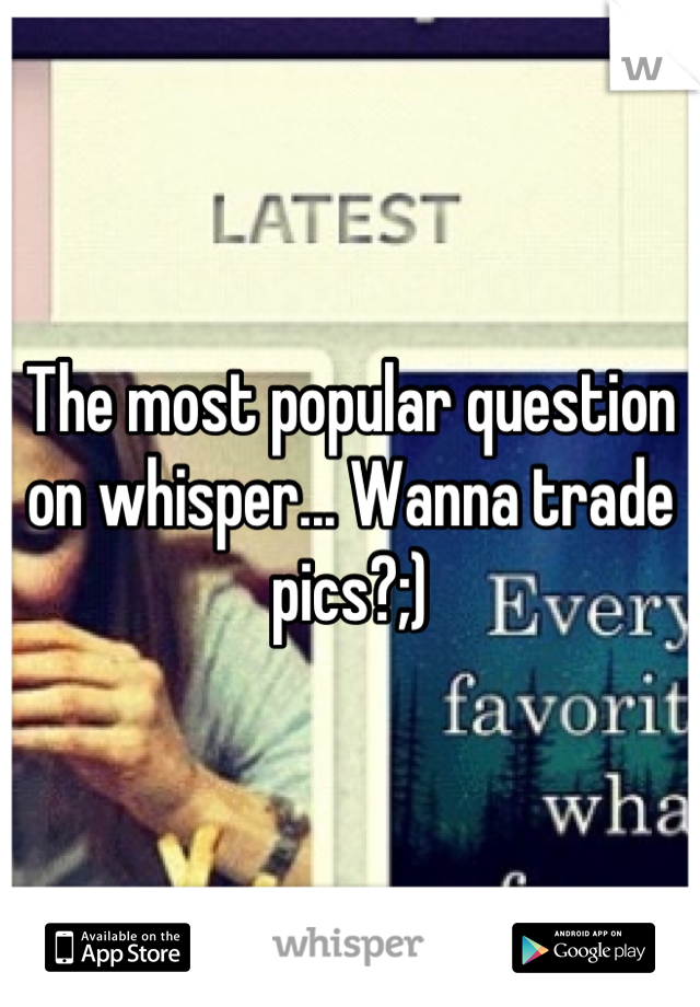The most popular question on whisper... Wanna trade pics?;)