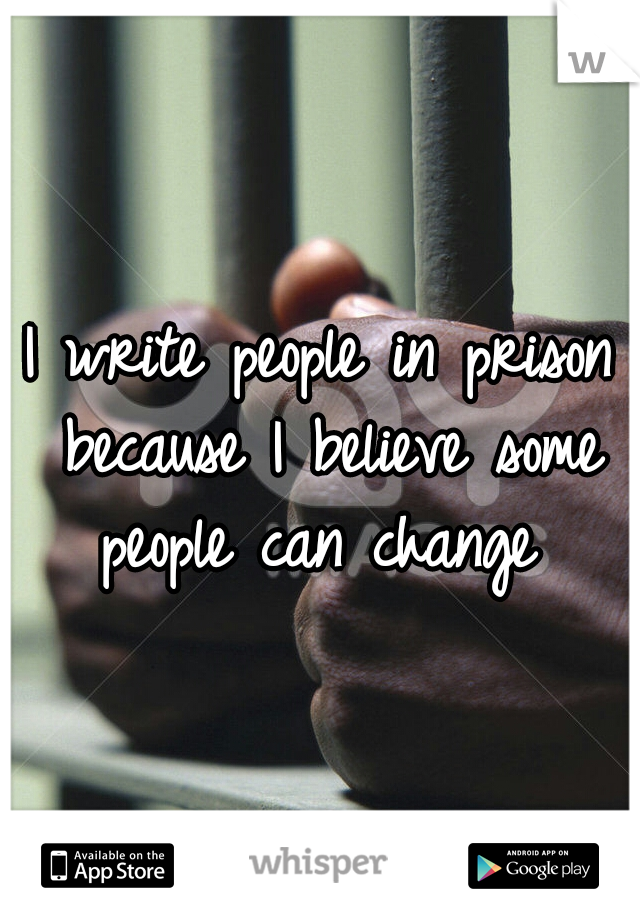 I write people in prison because I believe some people can change