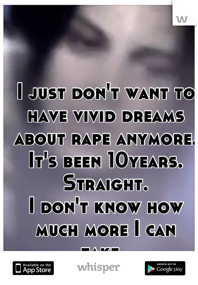 I just don't want to have vivid dreams about rape anymore.  It's been 10years.  Straight.  I don't know how much more I can take..