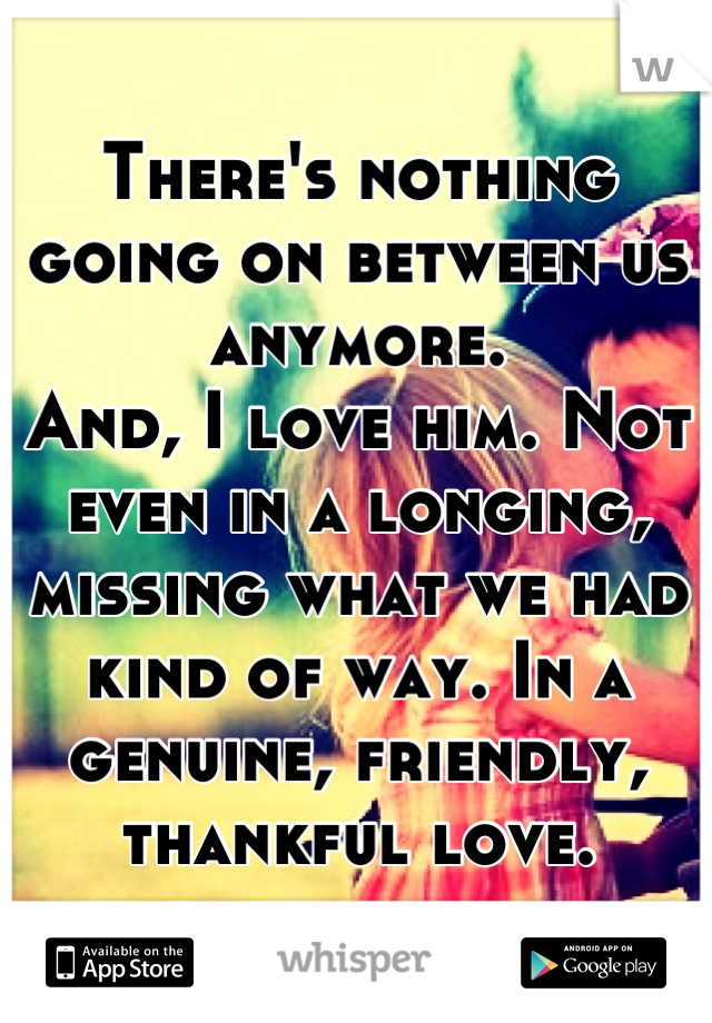 There's nothing going on between us anymore. And, I love him. Not even in a longing, missing what we had kind of way. In a genuine, friendly, thankful love.