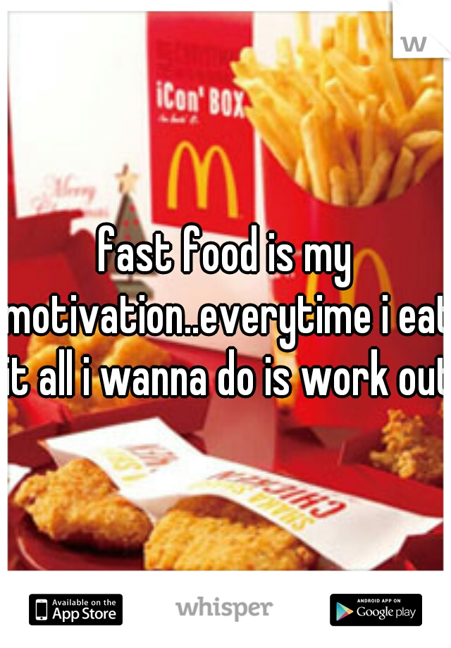 fast food is my motivation..everytime i eat it all i wanna do is work out