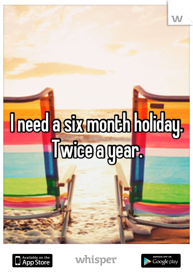 I need a six month holiday. Twice a year.