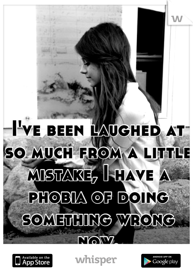 I've been laughed at so much from a little mistake, I have a phobia of doing something wrong now.