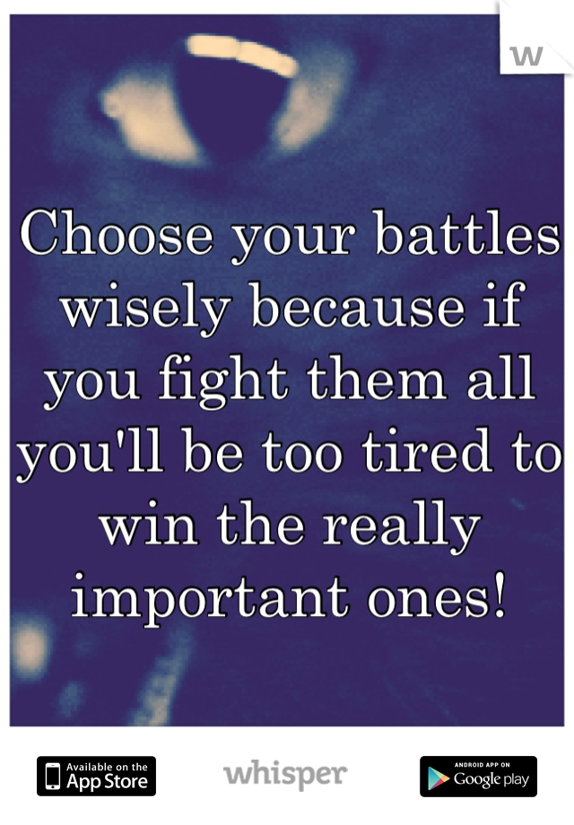 Choose your battles wisely because if you fight them all you'll be too tired to win the really important ones!