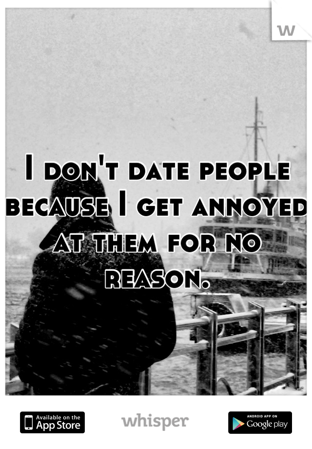 I don't date people because I get annoyed at them for no reason.