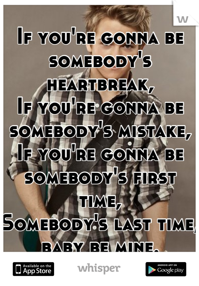 If you're gonna be somebody's heartbreak, If you're gonna be somebody's mistake, If you're gonna be somebody's first time, Somebody's last time, baby be mine.