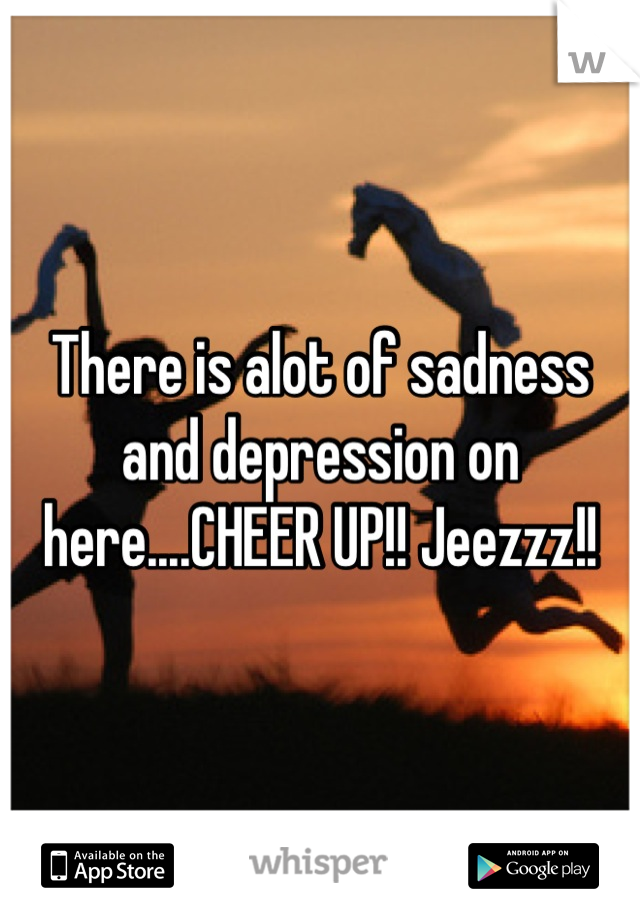 There is alot of sadness and depression on here....CHEER UP!! Jeezzz!!