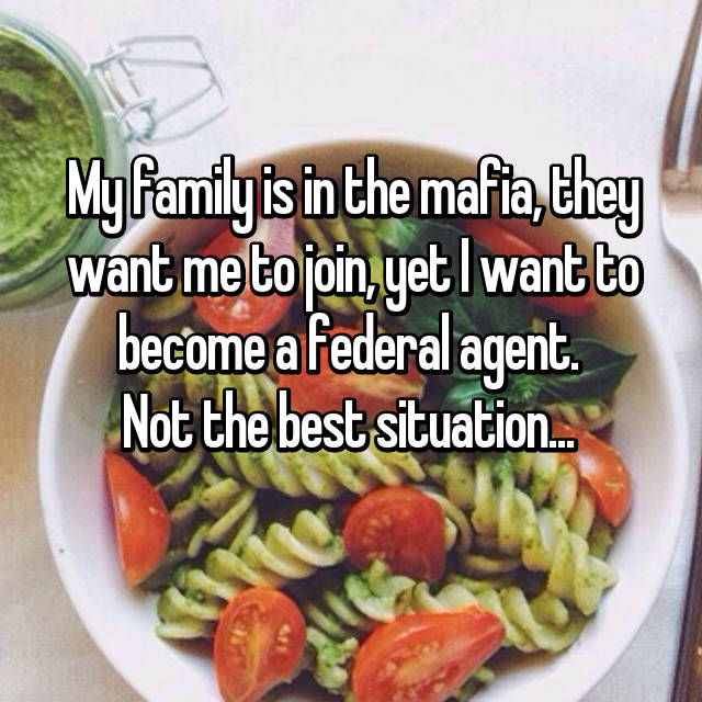 My family is in the mafia, they want me to join, yet I want to become a federal agent.  Not the best situation...