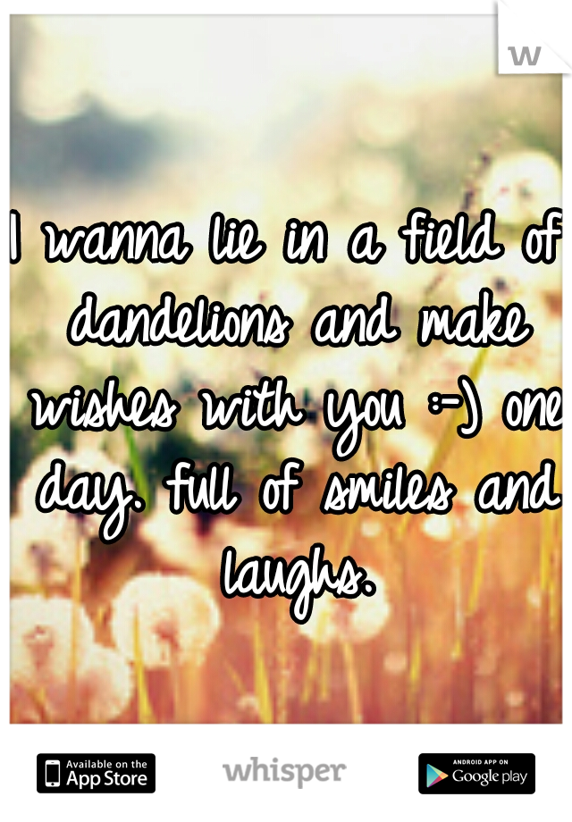 I wanna lie in a field of dandelions and make wishes with you :-) one day. full of smiles and laughs.