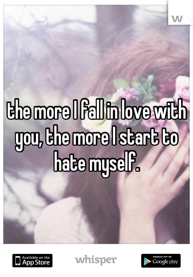 the more I fall in love with you, the more I start to hate myself.