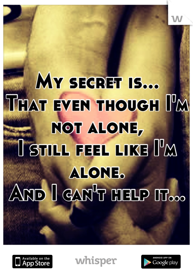 My secret is... That even though I'm not alone, I still feel like I'm alone. And I can't help it...