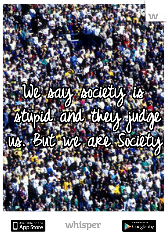 We say society is stupid and they judge us. But we are Society.