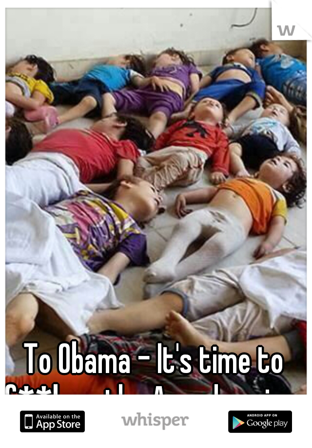 To Obama - It's time to f**k up the Assad regime.