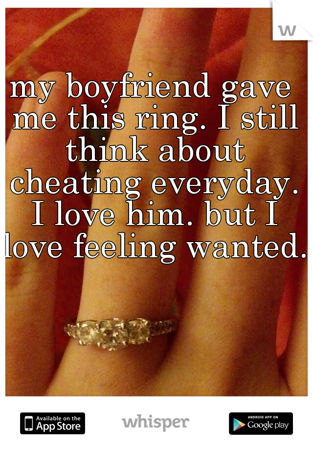 my boyfriend gave me this ring. I still think about cheating everyday. I love him. but I love feeling wanted.