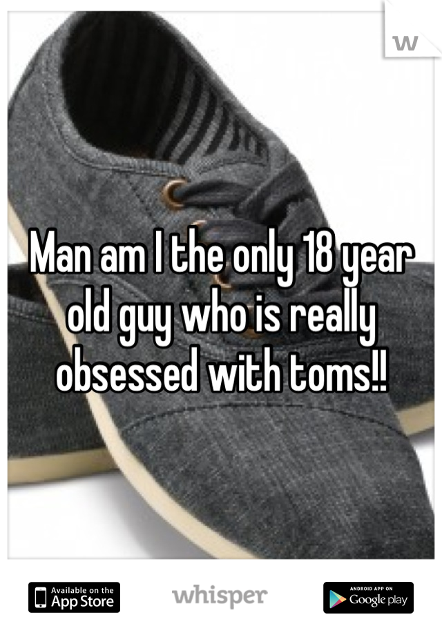 Man am I the only 18 year old guy who is really obsessed with toms!!