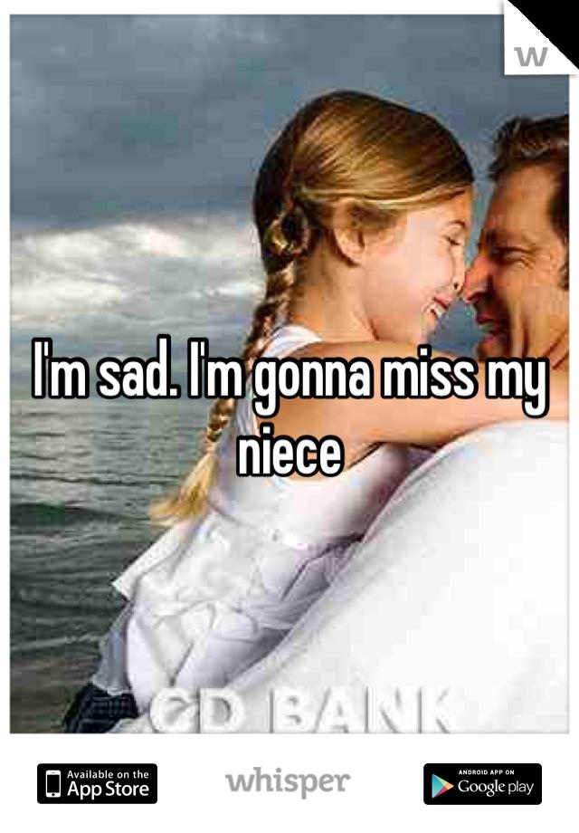 I'm sad. I'm gonna miss my niece