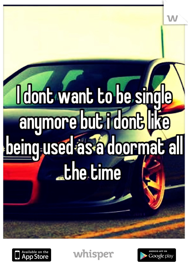 I dont want to be single anymore but i dont like being used as a doormat all the time