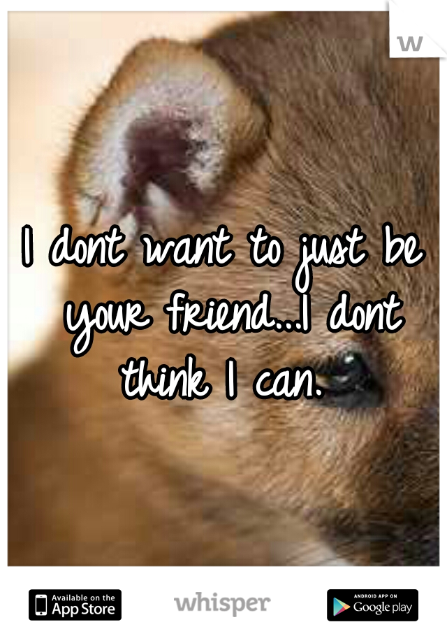 I dont want to just be your friend...I dont think I can.