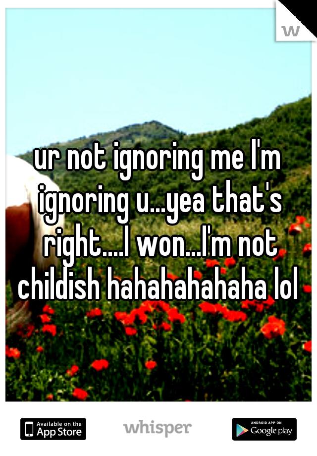 ur not ignoring me I'm ignoring u...yea that's right....I won...I'm not childish hahahahahaha lol