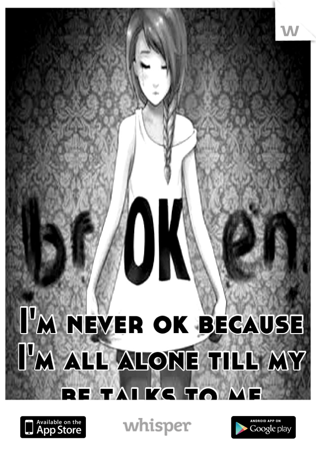 I'm never ok because I'm all alone till my bf talks to me
