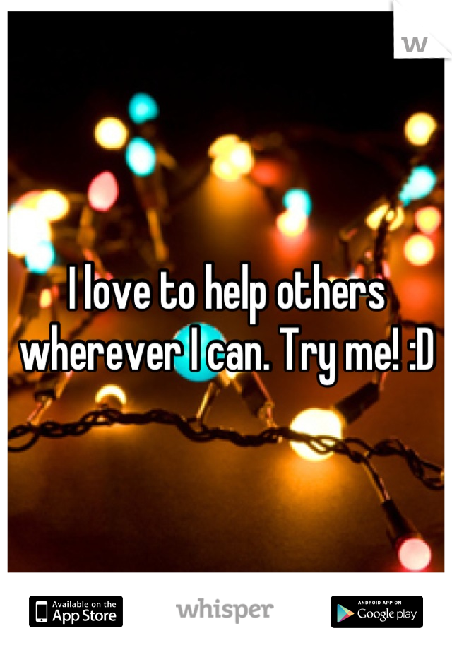 I love to help others wherever I can. Try me! :D
