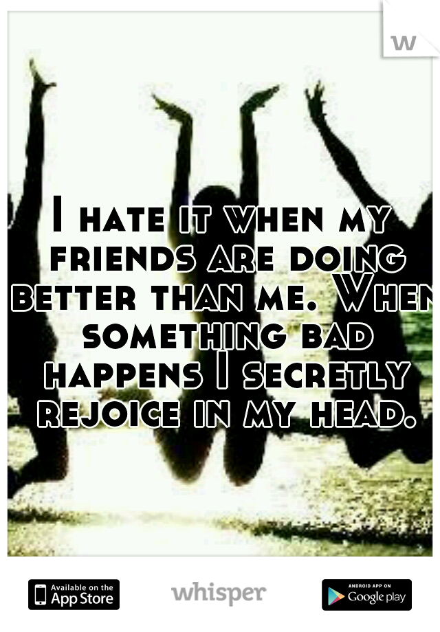 I hate it when my friends are doing better than me. When something bad happens I secretly rejoice in my head.
