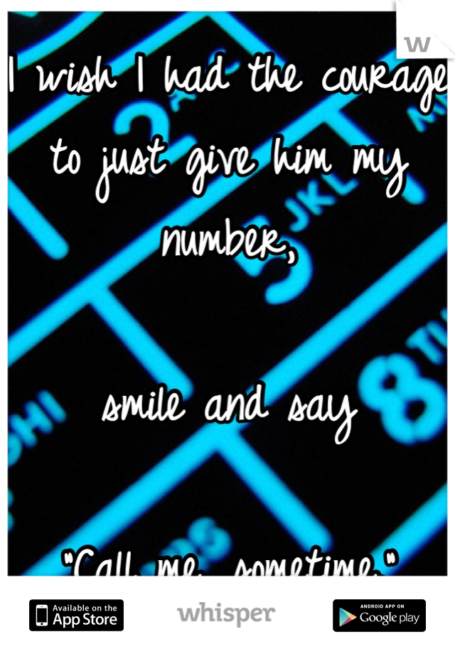 """I wish I had the courage to just give him my number,  smile and say  """"Call me, sometime."""""""