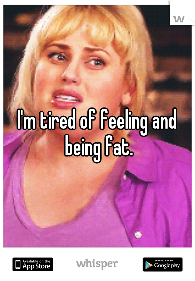 I'm tired of feeling and being fat.