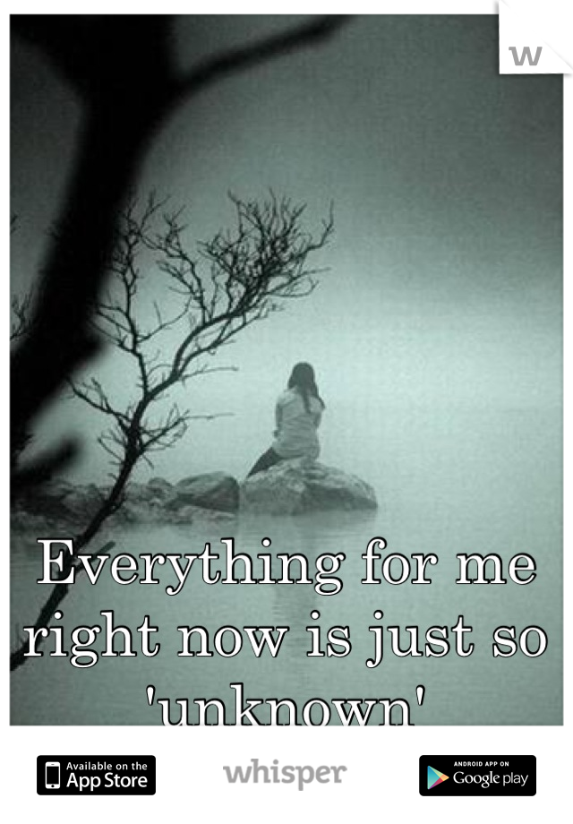 Everything for me right now is just so 'unknown'