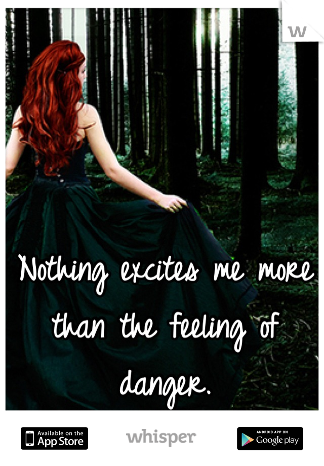 Nothing excites me more than the feeling of danger.