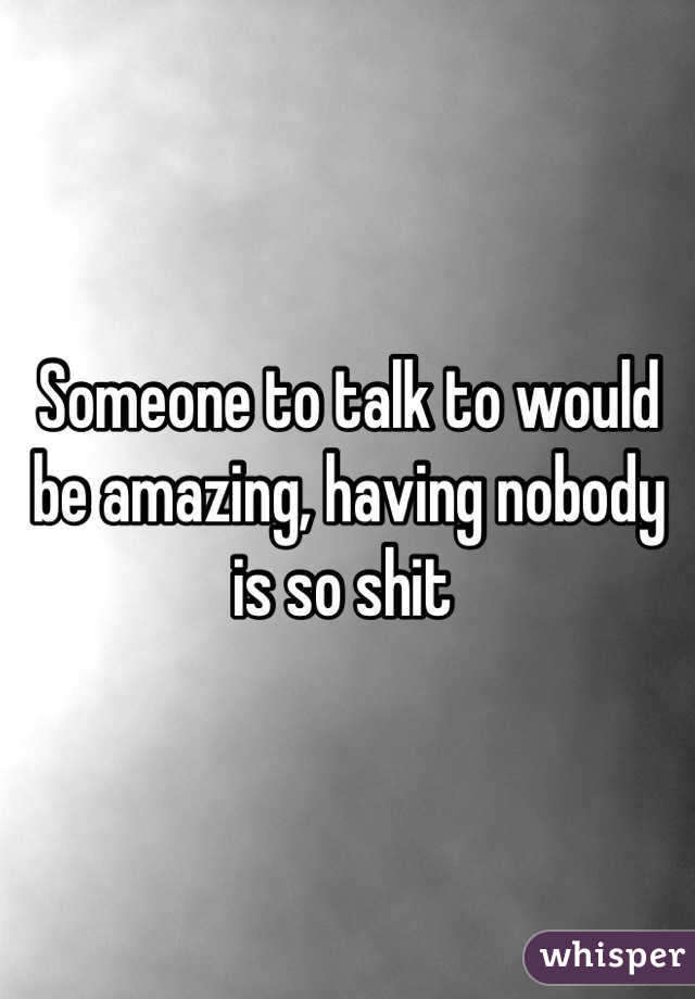 Someone to talk to would be amazing, having nobody is so shit