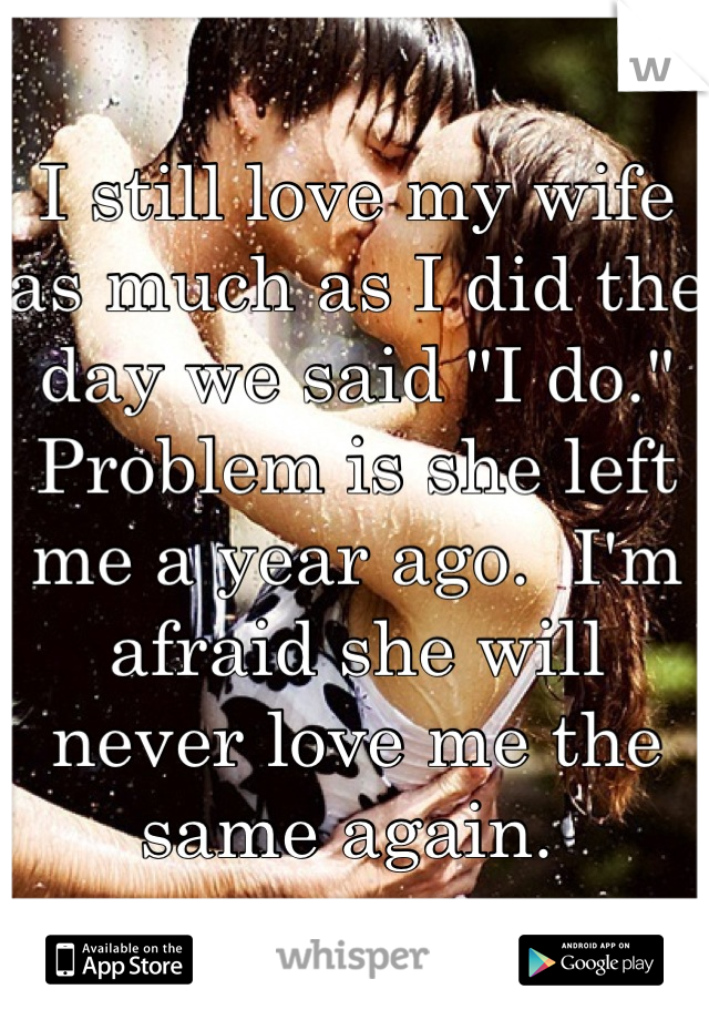 """I still love my wife as much as I did the day we said """"I do.""""  Problem is she left me a year ago.  I'm afraid she will never love me the same again."""