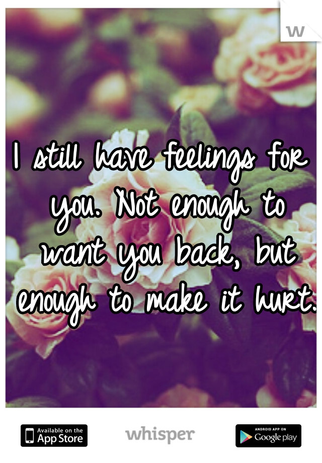 I still have feelings for you. Not enough to want you back, but enough to make it hurt.