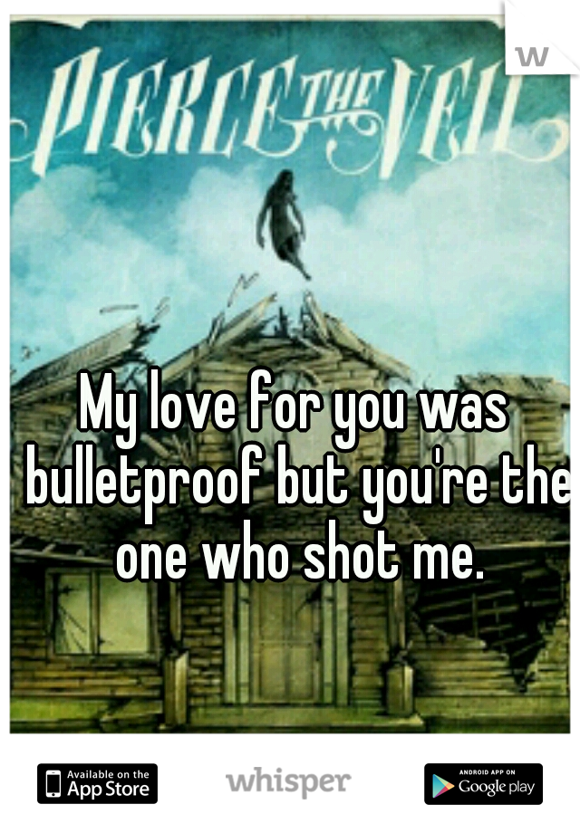 My love for you was bulletproof but you're the one who shot me.