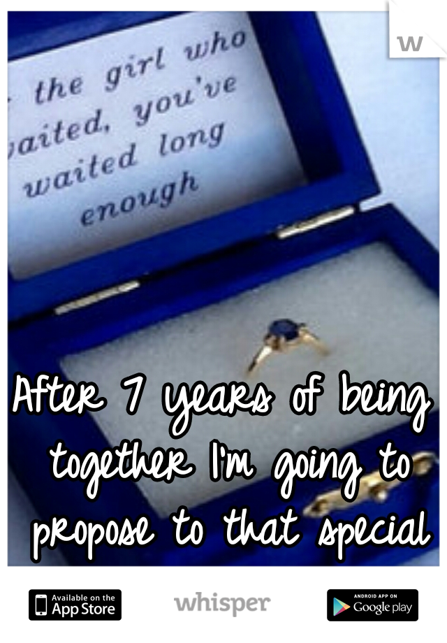 After 7 years of being together I'm going to propose to that special someone