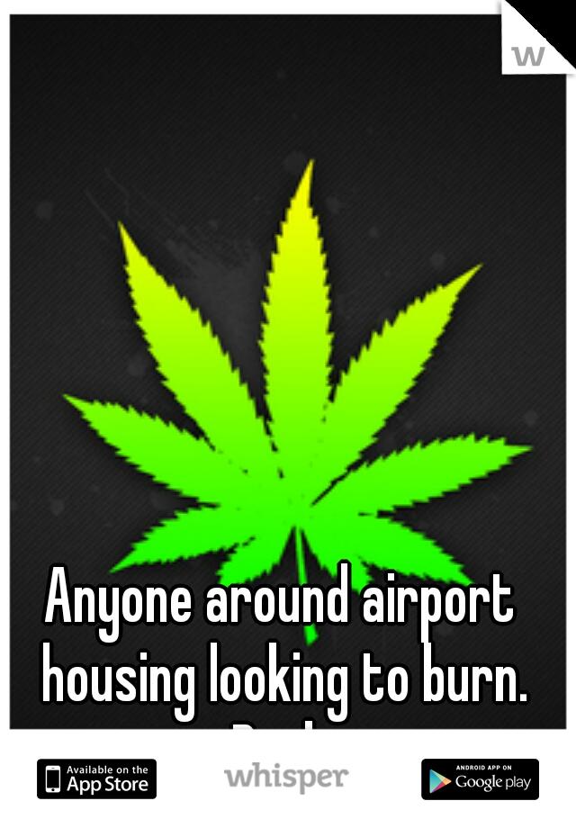 Anyone around airport housing looking to burn. Byob
