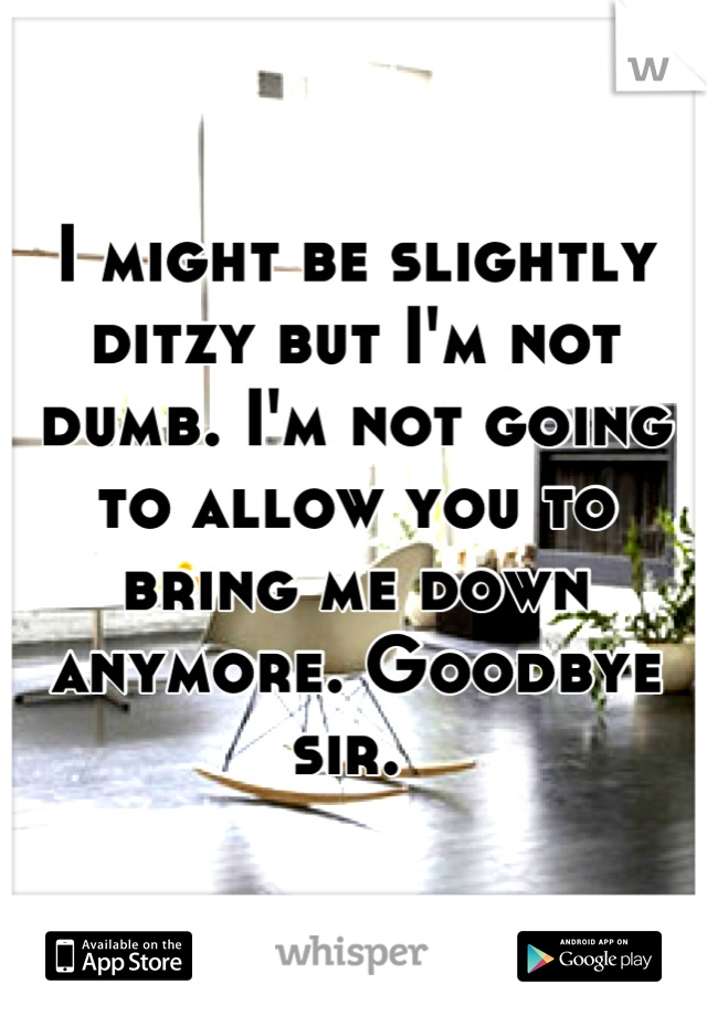 I might be slightly ditzy but I'm not dumb. I'm not going to allow you to bring me down anymore. Goodbye sir.