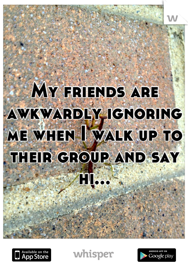 My friends are awkwardly ignoring me when I walk up to their group and say hi...