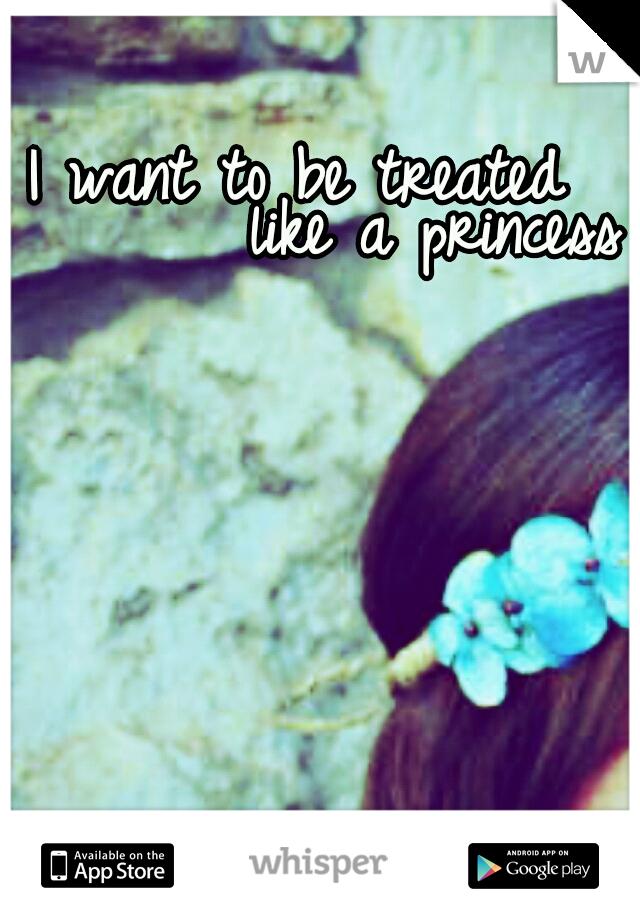 I want to be treated                             like a princess