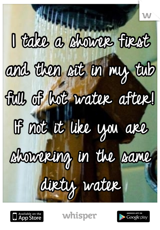 I take a shower first and then sit in my tub full of hot water after! If not it like you are showering in the same dirty water