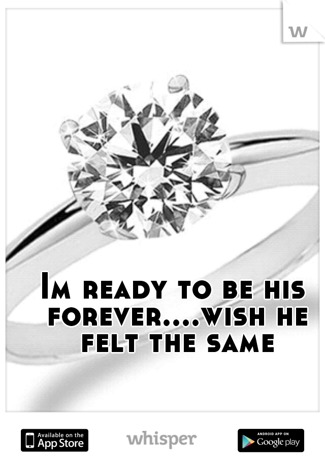 Im ready to be his forever....wish he felt the same