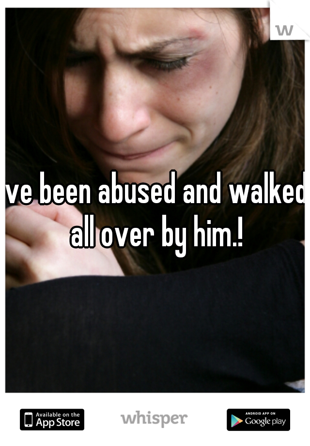 ive been abused and walked all over by him.!
