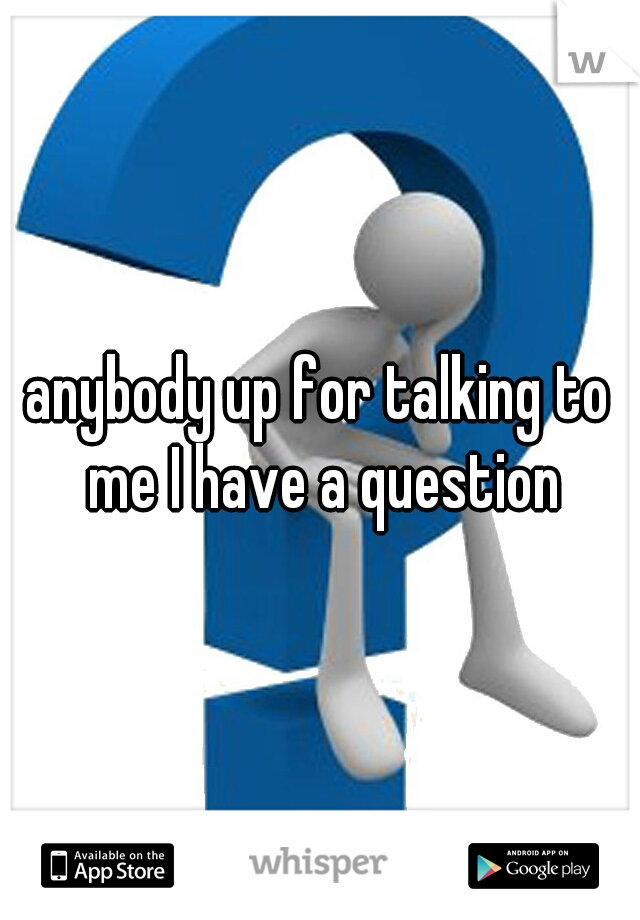 anybody up for talking to me I have a question