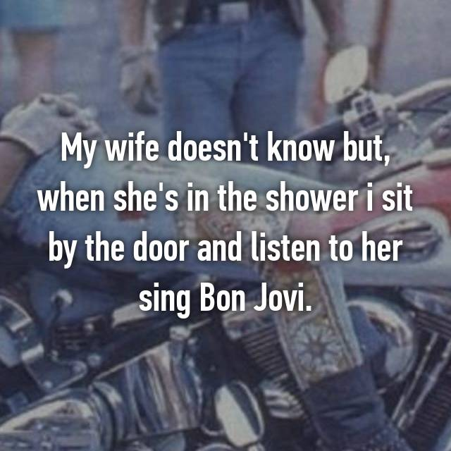 My wife doesn't know but, when she's in the shower i sit by the door and listen to her sing Bon Jovi.