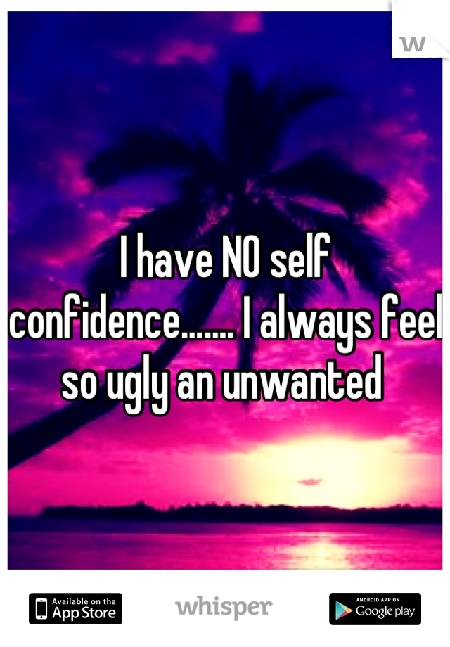 I have NO self confidence....... I always feel so ugly an unwanted
