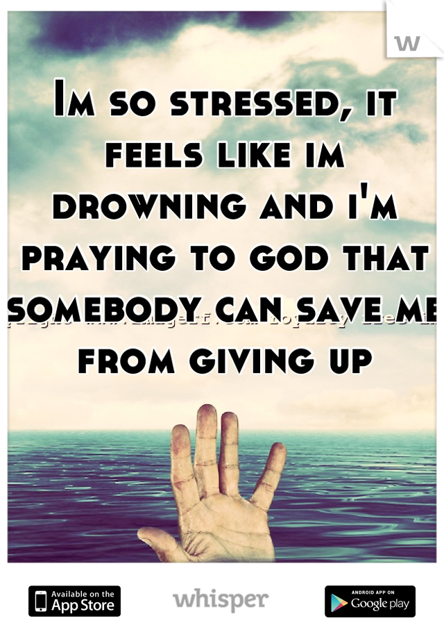 Im so stressed, it feels like im drowning and i'm praying to god that somebody can save me from giving up