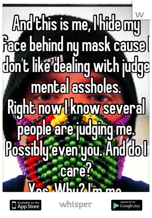 And this is me, I hide my face behind ny mask cause I don't like dealing with judge mental assholes. Right now I know several people are judging me. Possibly even you. And do I care? Yes. Why? I'm me.
