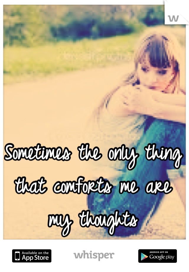 Sometimes the only thing that comforts me are my thoughts